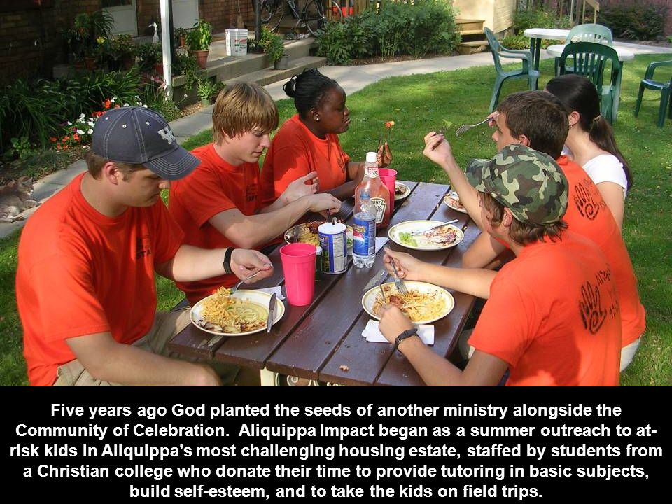 Five years ago God planted the seeds of another ministry alongside the Community of Celebration. Aliquippa Impact began as a summer outreach to at- ri