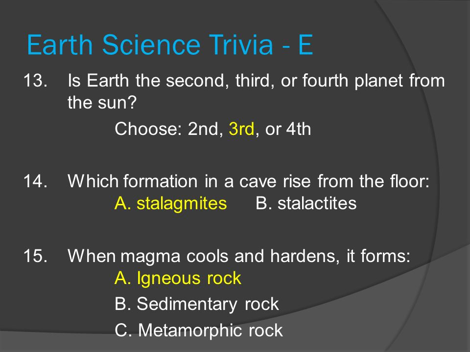 Earth Science Trivia - E 13. Is Earth the second, third, or fourth planet from the sun? Choose: 2nd, 3rd, or 4th 14. Which formation in a cave rise fr
