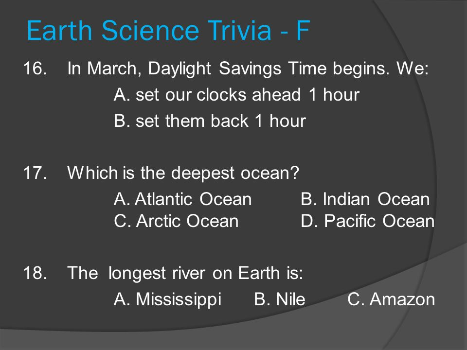 Earth Science Trivia - F 16.In March, Daylight Savings Time begins. We: A. set our clocks ahead 1 hour B. set them back 1 hour 17.Which is the deepest