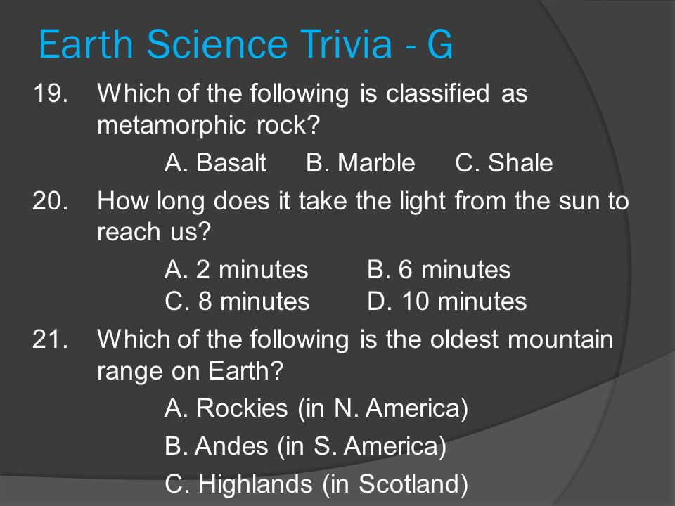 Earth Science Trivia - G 19.Which of the following is classified as metamorphic rock? A. Basalt B. Marble C. Shale 20. How long does it take the light