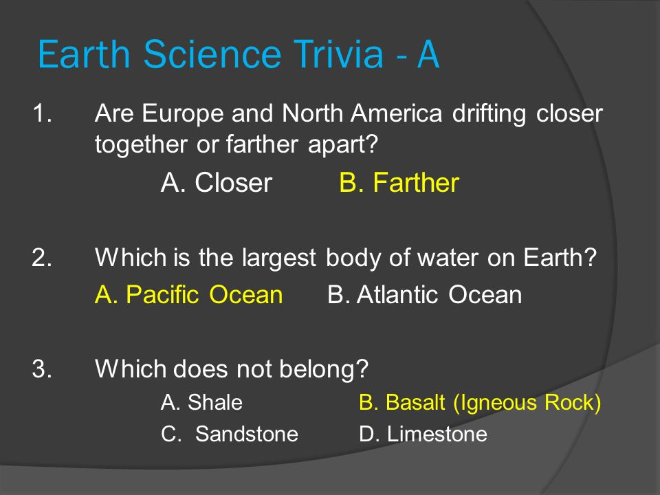 Earth Science Trivia - A 1. Are Europe and North America drifting closer together or farther apart? A. Closer B. Farther 2. Which is the largest body