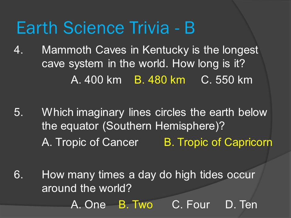 Earth Science Trivia - B 4. Mammoth Caves in Kentucky is the longest cave system in the world. How long is it? A. 400 km B. 480 km C. 550 km 5. Which
