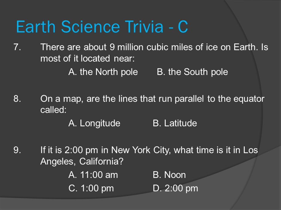 Earth Science Trivia - C 7. There are about 9 million cubic miles of ice on Earth. Is most of it located near: A. the North pole B. the South pole 8.