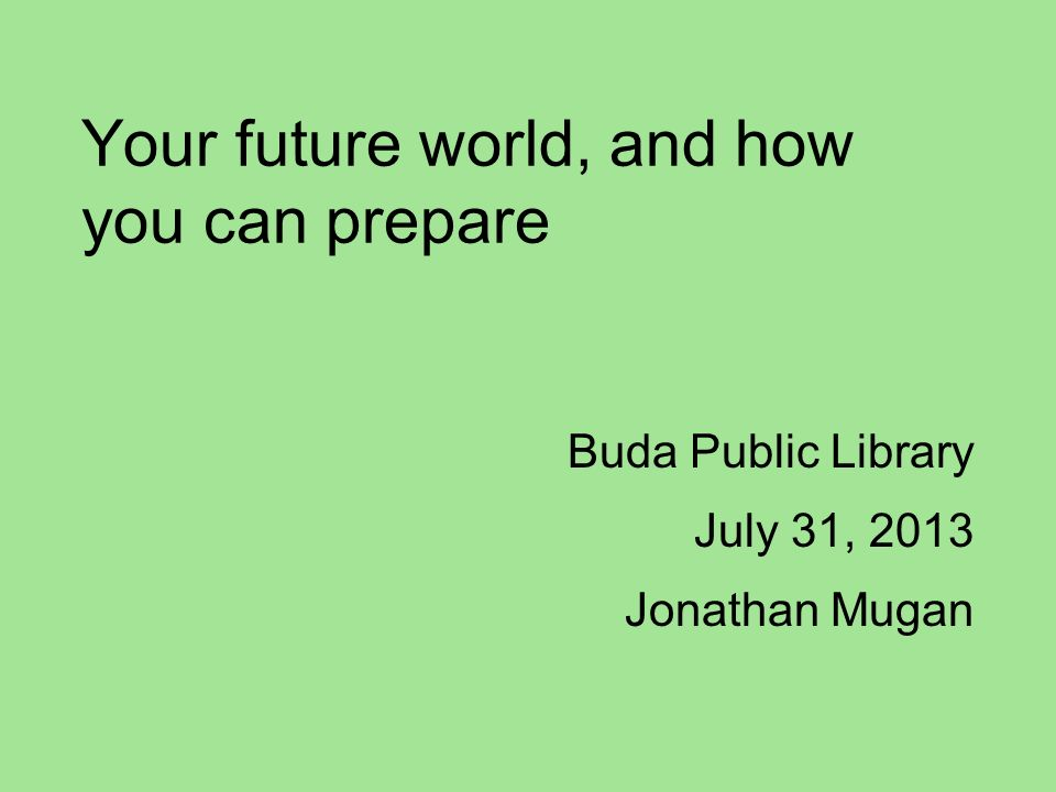Your future world, and how you can prepare Buda Public Library July 31, 2013 Jonathan Mugan
