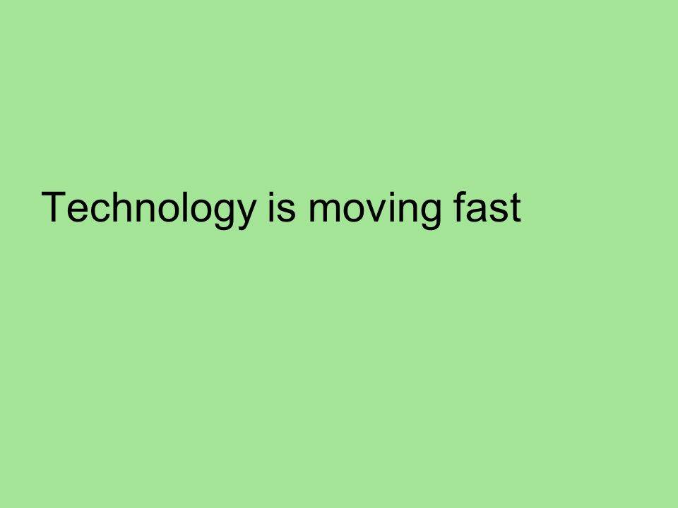 Technology is moving fast