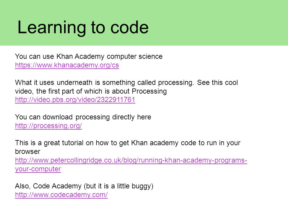 Learning to code You can use Khan Academy computer science https://www.khanacademy.org/cs What it uses underneath is something called processing. See