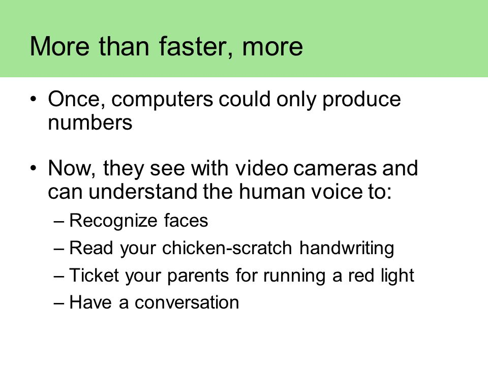 More than faster, more Once, computers could only produce numbers Now, they see with video cameras and can understand the human voice to: –Recognize f