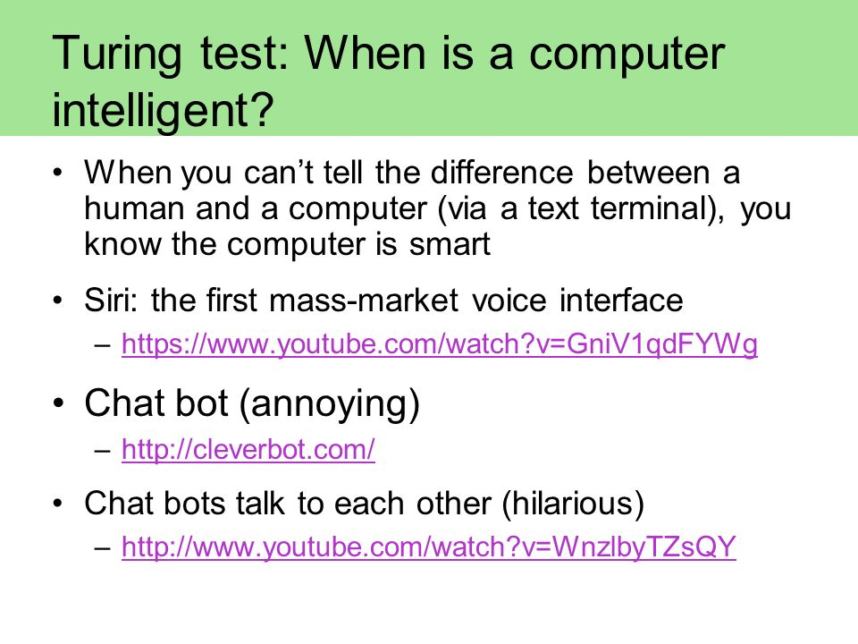 Turing test: When is a computer intelligent? When you cant tell the difference between a human and a computer (via a text terminal), you know the comp