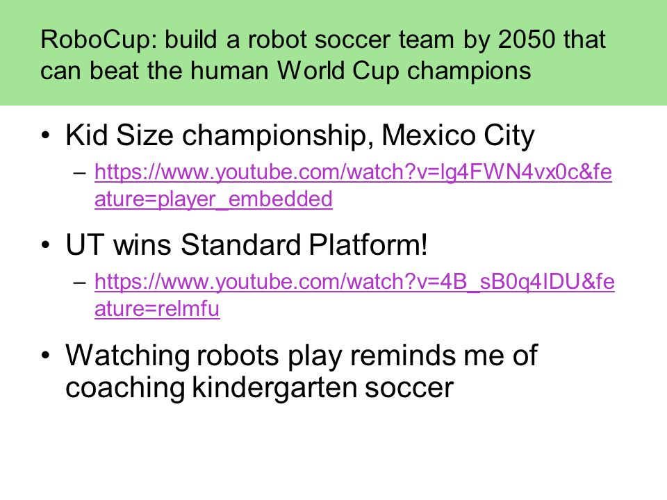 RoboCup: build a robot soccer team by 2050 that can beat the human World Cup champions Kid Size championship, Mexico City –https://www.youtube.com/wat