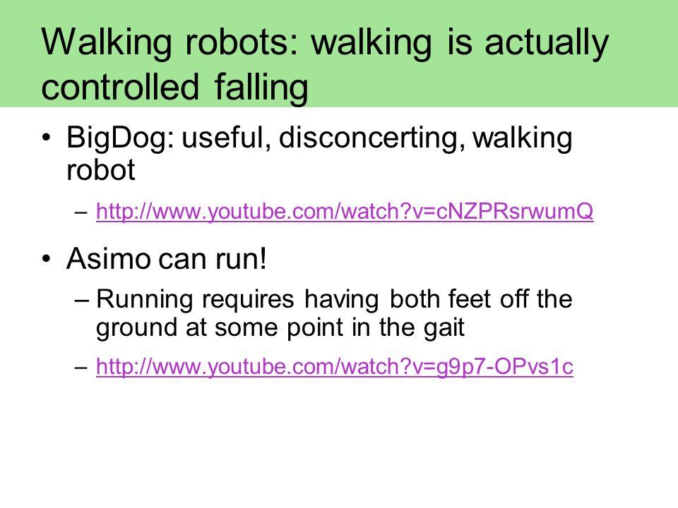 Walking robots: walking is actually controlled falling BigDog: useful, disconcerting, walking robot –http://www.youtube.com/watch?v=cNZPRsrwumQhttp://
