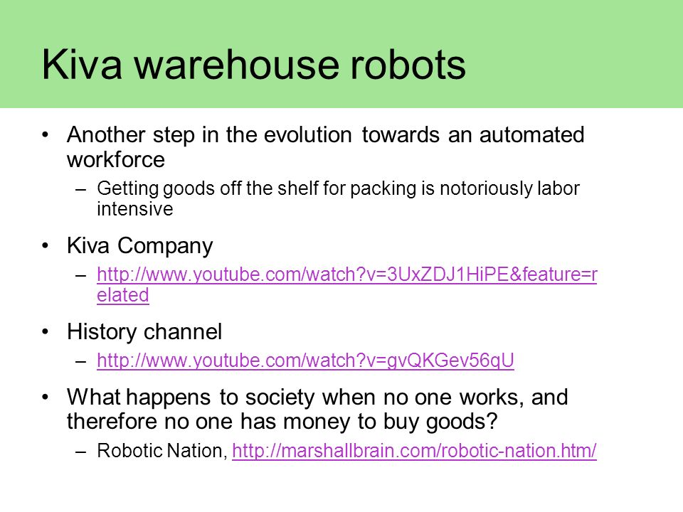 Kiva warehouse robots Another step in the evolution towards an automated workforce –Getting goods off the shelf for packing is notoriously labor inten