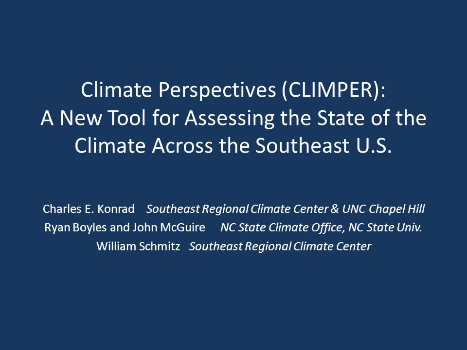 Climate Perspectives (CLIMPER): A New Tool for Assessing the State of the Climate Across the Southeast U.S. Charles E. Konrad Southeast Regional Clima
