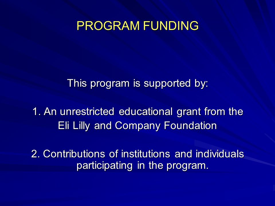 PROGRAM FUNDING This program is supported by: 1. An unrestricted educational grant from the Eli Lilly and Company Foundation 2. Contributions of insti