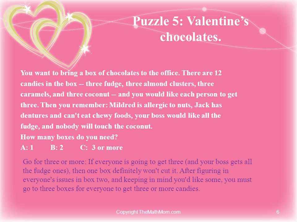 Puzzle 5: Valentines chocolates. You want to bring a box of chocolates to the office. There are 12 candies in the box -- three fudge, three almond clu