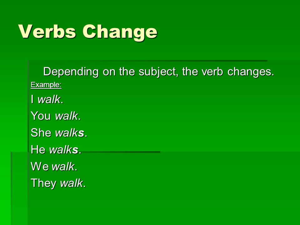 Verbs Change Depending on the subject, the verb changes. Example: I walk. You walk. She walks. He walks. We walk. They walk.
