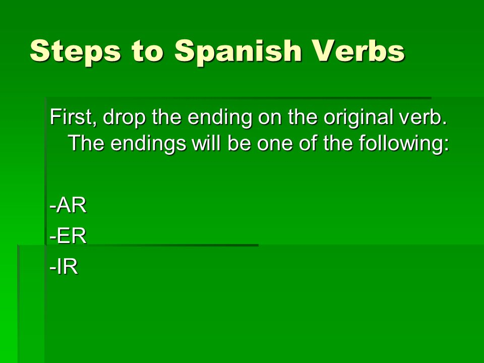 Steps to Spanish Verbs First, drop the ending on the original verb. The endings will be one of the following: -AR-ER-IR