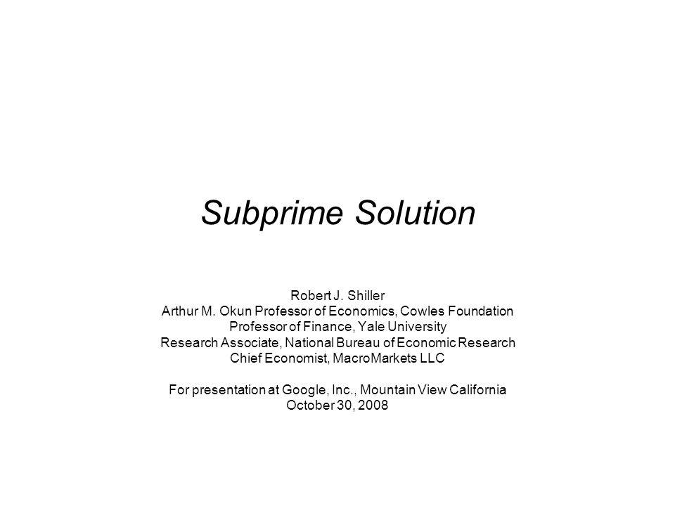 Subprime Solution Robert J. Shiller Arthur M. Okun Professor of Economics, Cowles Foundation Professor of Finance, Yale University Research Associate,