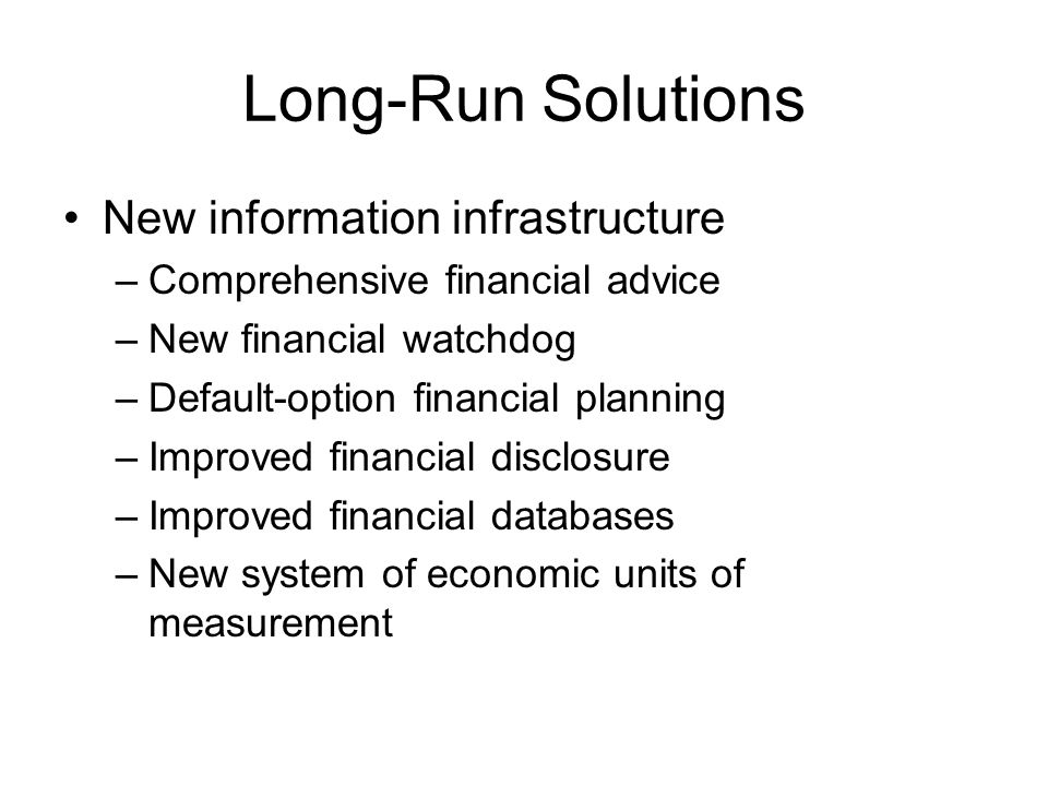 Long-Run Solutions New information infrastructure –Comprehensive financial advice –New financial watchdog –Default-option financial planning –Improved