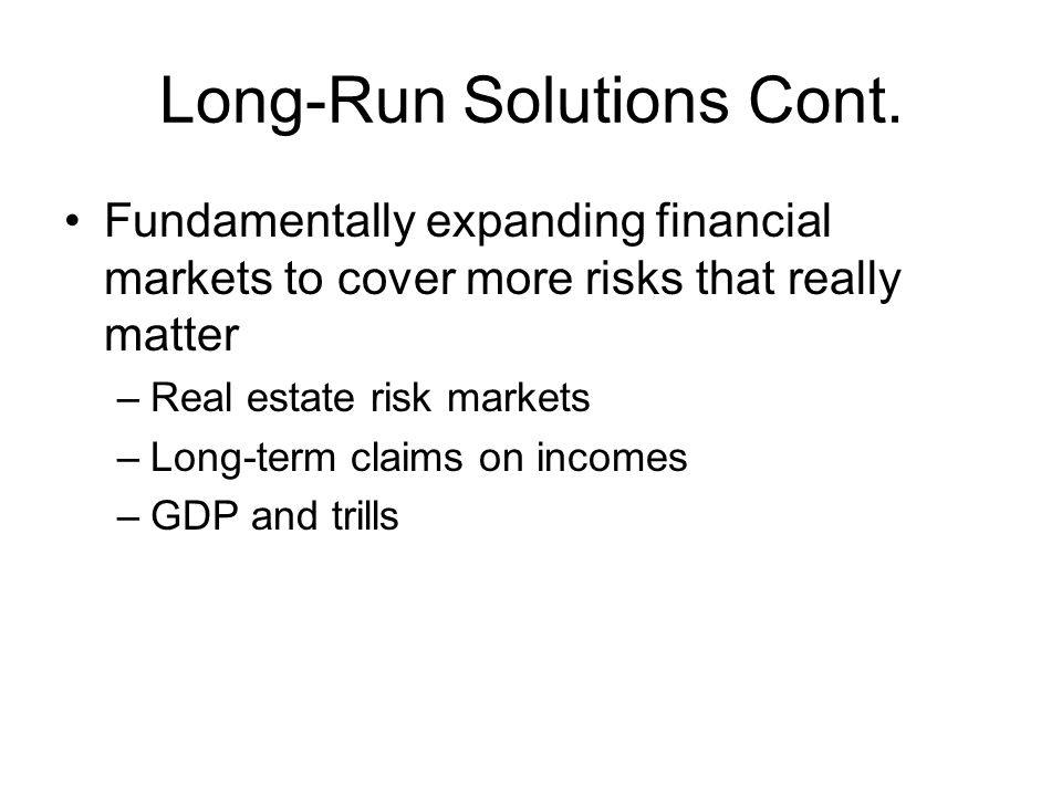 Long-Run Solutions Cont. Fundamentally expanding financial markets to cover more risks that really matter –Real estate risk markets –Long-term claims