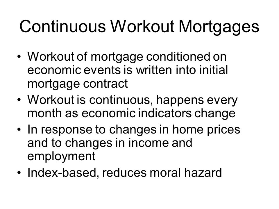 Continuous Workout Mortgages Workout of mortgage conditioned on economic events is written into initial mortgage contract Workout is continuous, happe