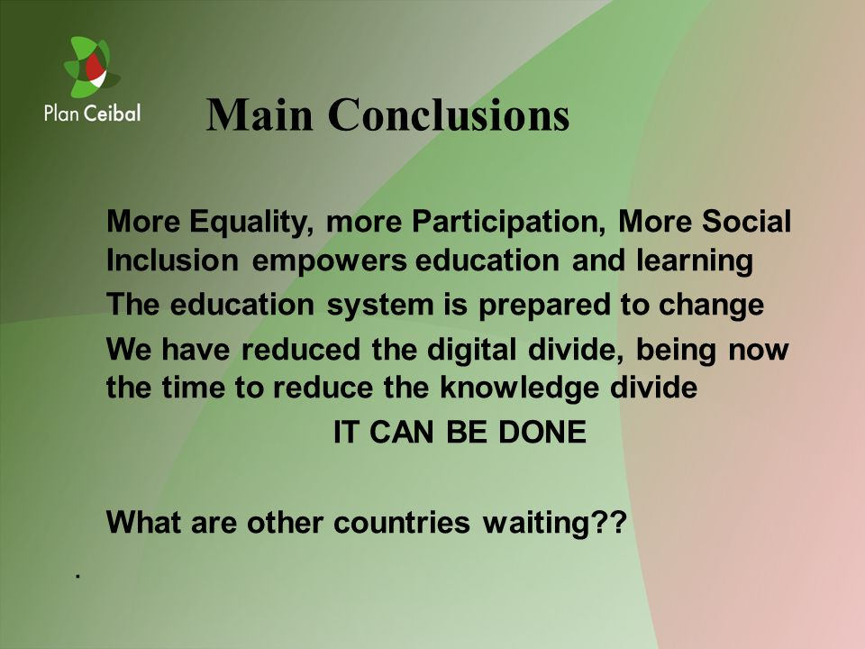 More Equality, more Participation, More Social Inclusion empowers education and learning The education system is prepared to change We have reduced the digital divide, being now the time to reduce the knowledge divide IT CAN BE DONE What are other countries waiting??.