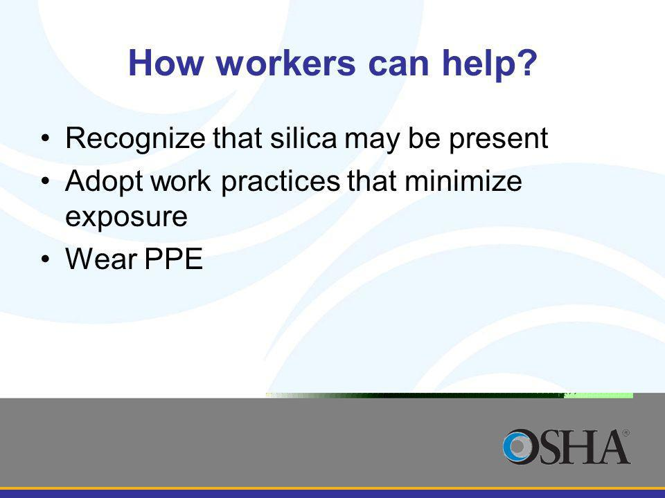 How workers can help? Recognize that silica may be present Adopt work practices that minimize exposure Wear PPE