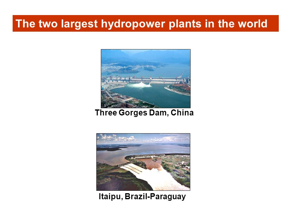 The two largest hydropower plants in the world Three Gorges Dam, China Itaipu, Brazil-Paraguay