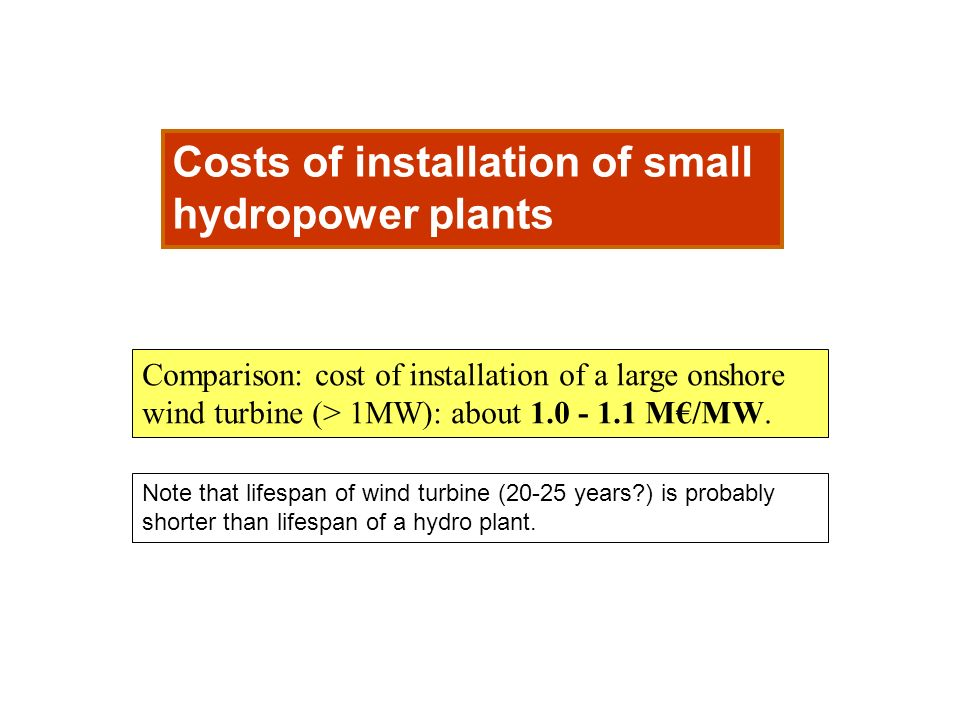 Costs of installation of small hydropower plants Comparison: cost of installation of a large onshore wind turbine (> 1MW): about 1.0 - 1.1 M/MW. Note