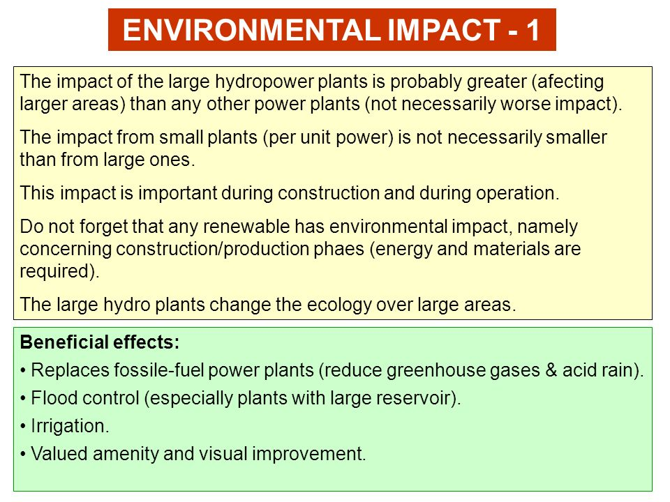 ENVIRONMENTAL IMPACT - 1 The impact of the large hydropower plants is probably greater (afecting larger areas) than any other power plants (not necess