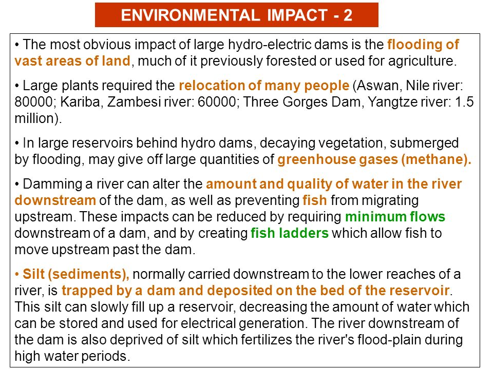 ENVIRONMENTAL IMPACT - 2 The most obvious impact of large hydro-electric dams is the flooding of vast areas of land, much of it previously forested or