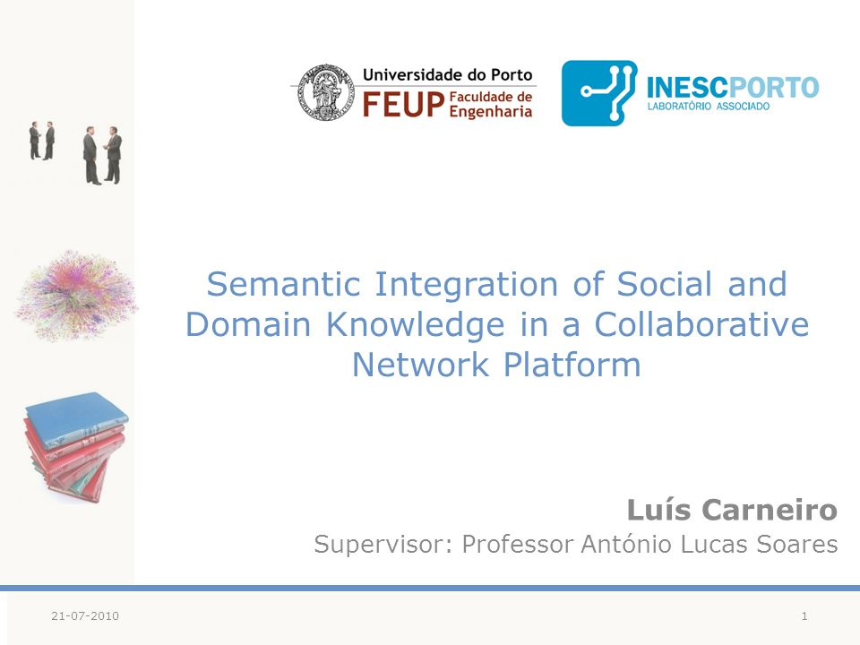 Semantic Integration of Social and Domain Knowledge in a Collaborative Network Platform Luís Carneiro Supervisor: Professor António Lucas Soares 121-07-2010
