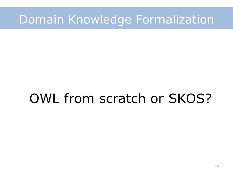 16 Domain Knowledge Formalization OWL from scratch or SKOS?