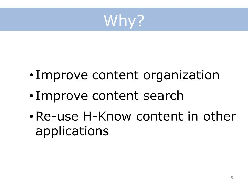 Why? 5 Improve content organization Improve content search Re-use H-Know content in other applications