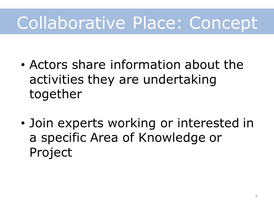 9 Collaborative Place: Concept Actors share information about the activities they are undertaking together Join experts working or interested in a specific Area of Knowledge or Project