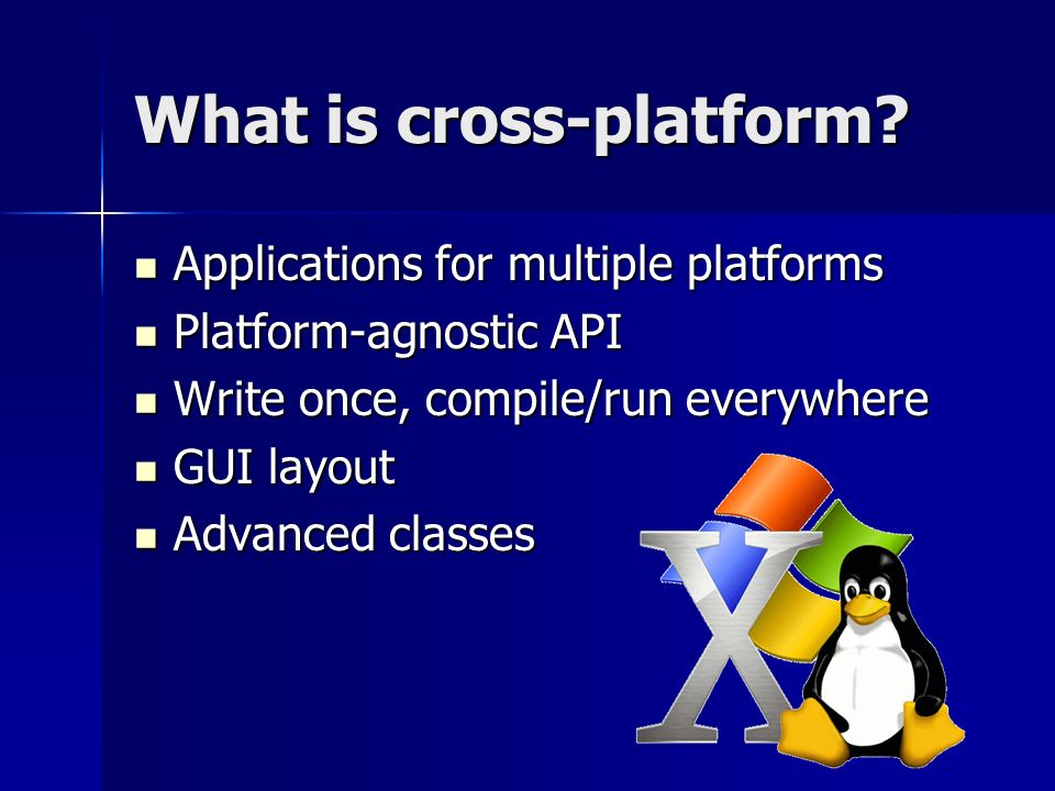 What is cross-platform? Applications for multiple platforms Applications for multiple platforms Platform-agnostic API Platform-agnostic API Write once
