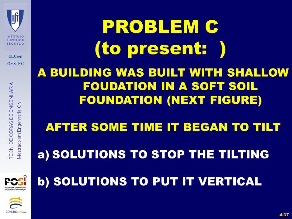 DECivil GESTEC 4/67 TECN. DE OBRAS DE ENGENHARIA Mestrado em Engenharia Civil PROBLEM C (to present: ) A BUILDING WAS BUILT WITH SHALLOW FOUDATION IN