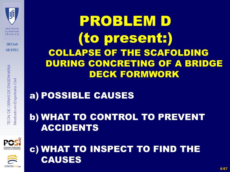 DECivil GESTEC 6/67 TECN. DE OBRAS DE ENGENHARIA Mestrado em Engenharia Civil PROBLEM D (to present:) COLLAPSE OF THE SCAFOLDING DURING CONCRETING OF