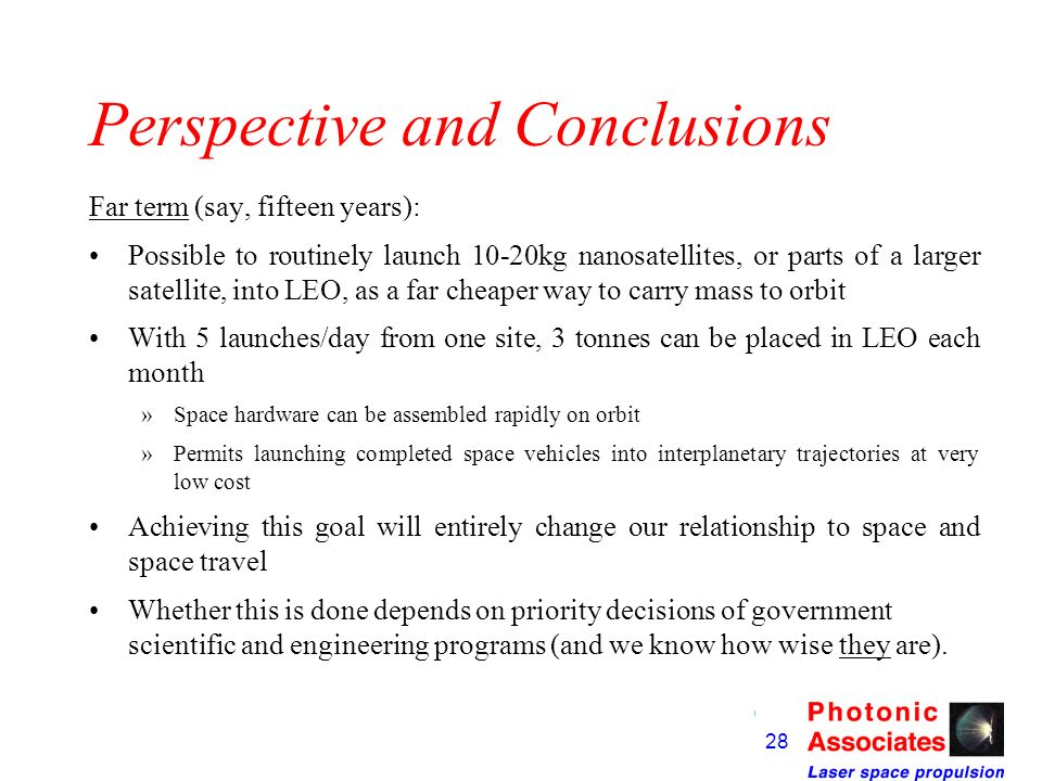 27 Perspective and Conclusions Medium term (say, 10 years): Propelling a lightcraft from Earth surface to proof-of-concept altitude (10km) should be s