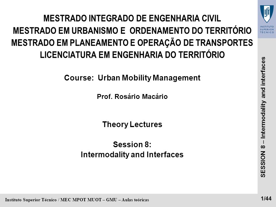 SESSION 8 – Intermodality and interfaces 2/44 Instituto Superior Técnico / MEC MPOT MUOT – GMU – Aulas teóricas Planning: the system for the project 4 Phases: r I – Set the type of city / society functions and transport needs r II – Determining the composition intermodal r III – Draw modal networks r IV – Draw individual infrastructure projects
