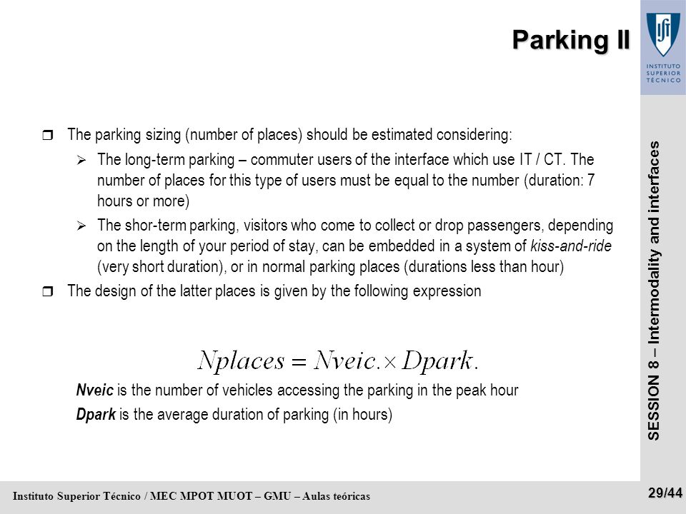 SESSION 8 – Intermodality and interfaces 29/44 Instituto Superior Técnico / MEC MPOT MUOT – GMU – Aulas teóricas Parking II r The parking sizing (number of places) should be estimated considering: The long-term parking – commuter users of the interface which use IT / CT.