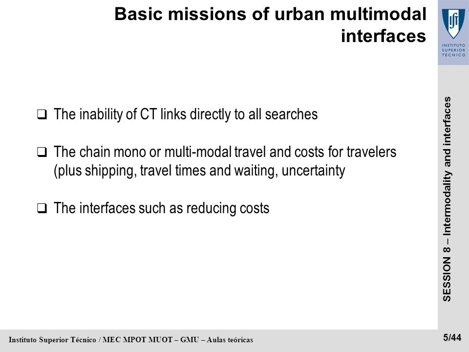 SESSION 8 – Intermodality and interfaces 5/44 Instituto Superior Técnico / MEC MPOT MUOT – GMU – Aulas teóricas Basic missions of urban multimodal interfaces The inability of CT links directly to all searches The chain mono or multi-modal travel and costs for travelers (plus shipping, travel times and waiting, uncertainty The interfaces such as reducing costs
