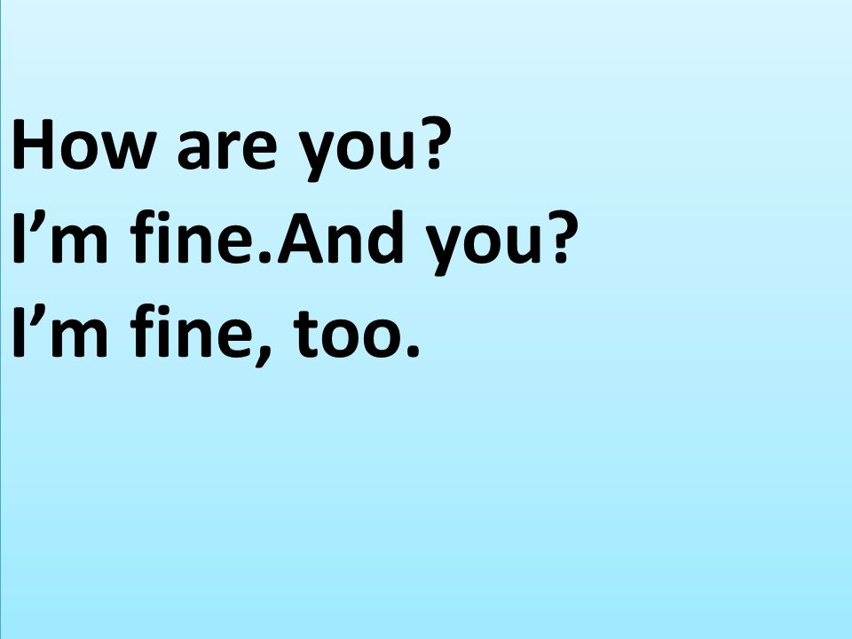 How are you? Im fine.And you? Im fine, too.