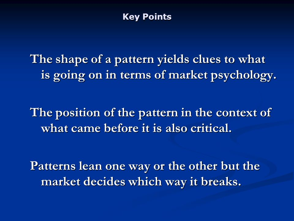 Key Points The shape of a pattern yields clues to what is going on in terms of market psychology.