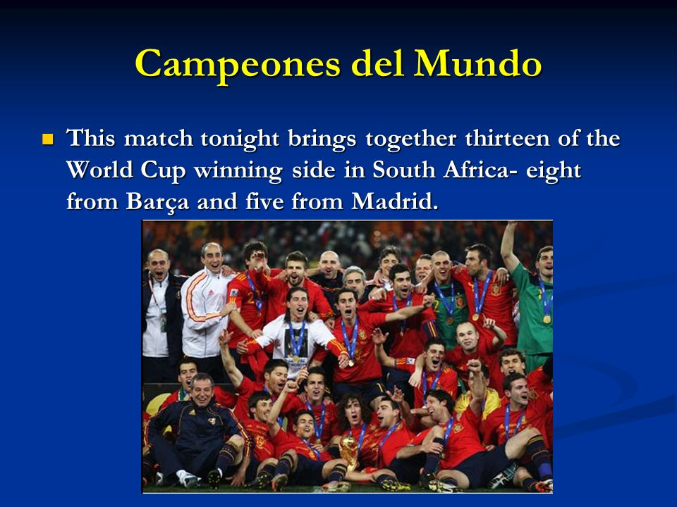 Campeones del Mundo This match tonight brings together thirteen of the World Cup winning side in South Africa- eight from Barça and five from Madrid.
