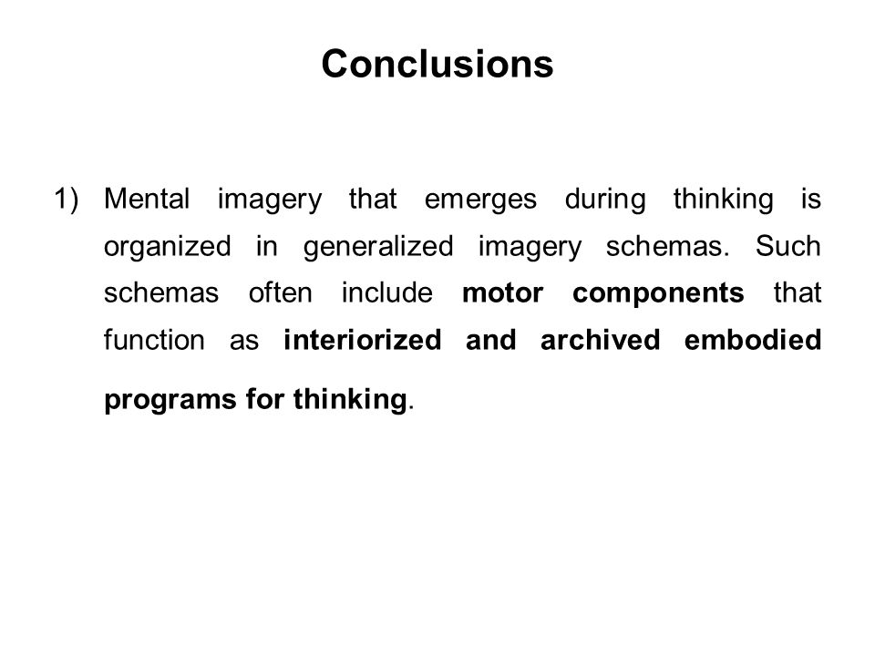 Conclusions 1)Mental imagery that emerges during thinking is organized in generalized imagery schemas. Such schemas often include motor components tha