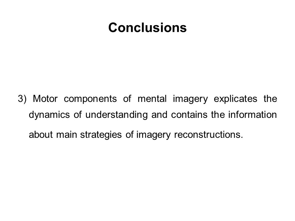 Conclusions 3) Motor components of mental imagery explicates the dynamics of understanding and contains the information about main strategies of image