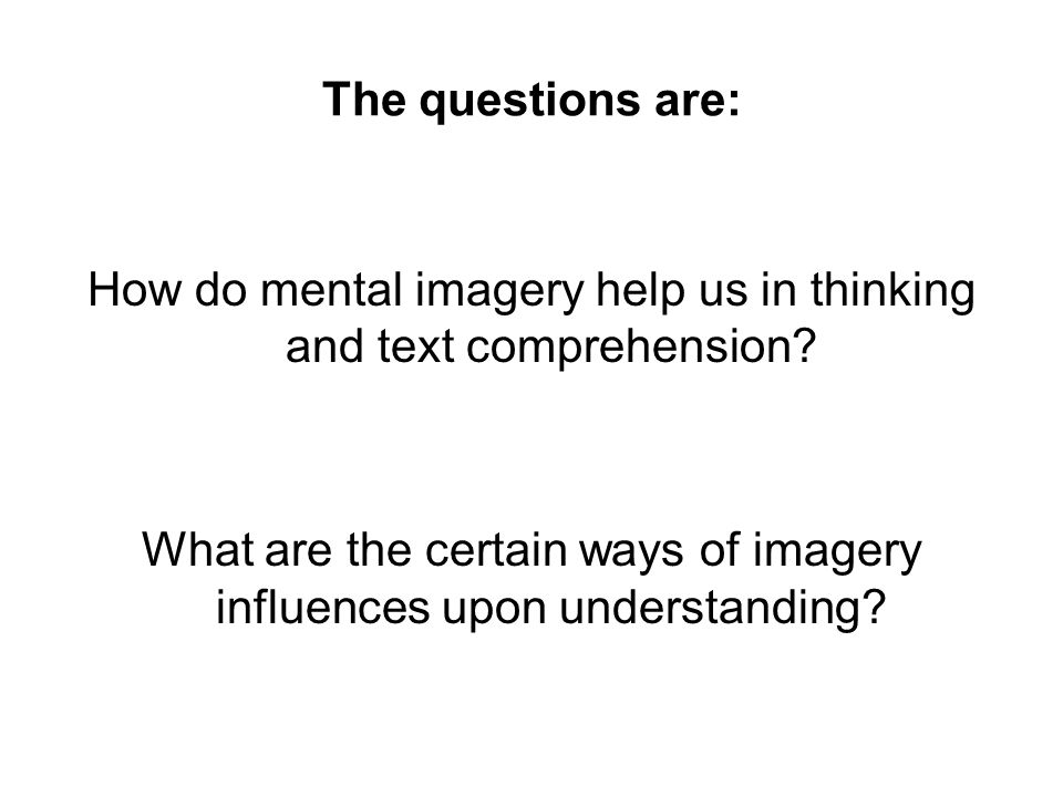 The questions are: How do mental imagery help us in thinking and text comprehension? What are the certain ways of imagery influences upon understandin