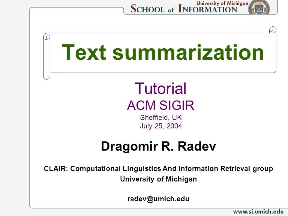Text summarization Dragomir R. Radev CLAIR: Computational Linguistics And Information Retrieval group University of Michigan radev@umich.edu Tutorial