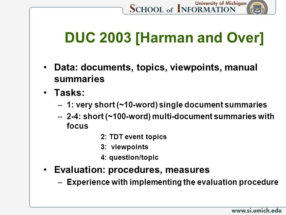 DUC 2003 [Harman and Over] Data: documents, topics, viewpoints, manual summaries Tasks: –1: very short (~10-word) single document summaries –2-4: shor