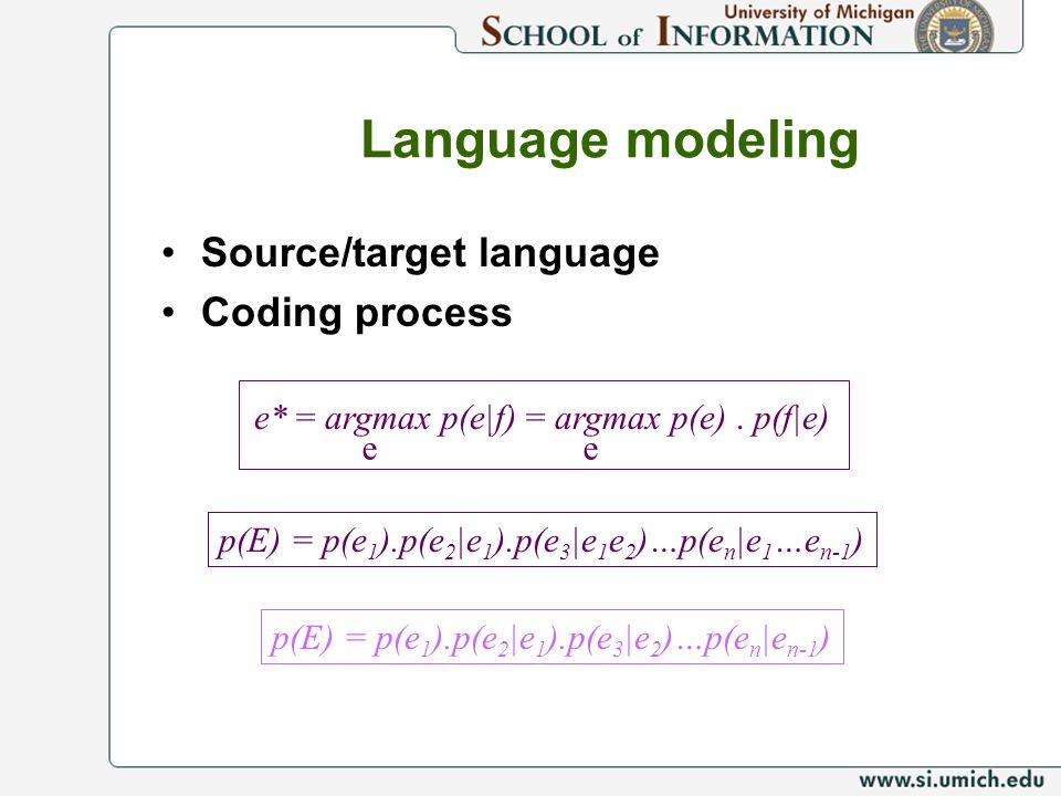 Language modeling Source/target language Coding process e* = argmax p(e|f) = argmax p(e). p(f|e) ee p(E) = p(e 1 ).p(e 2 |e 1 ).p(e 3 |e 1 e 2 )…p(e n